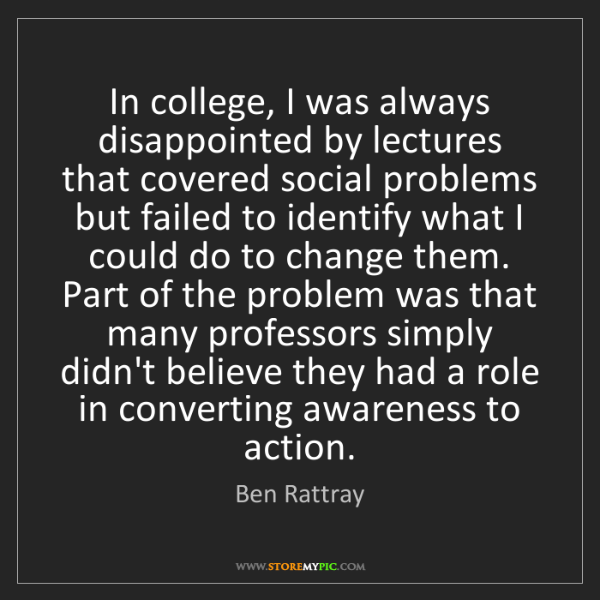 Ben Rattray: In college, I was always disappointed by lectures that...