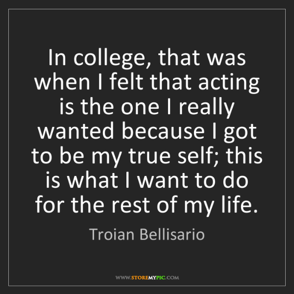Troian Bellisario: In college, that was when I felt that acting is the one...