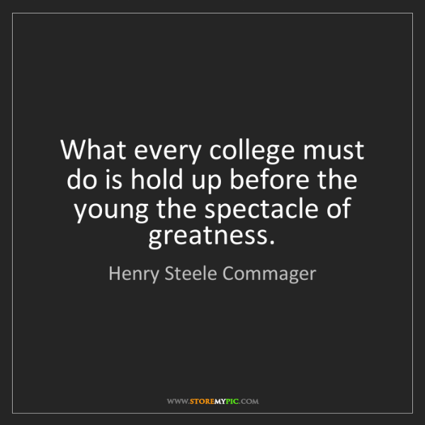 Henry Steele Commager: What every college must do is hold up before the young...