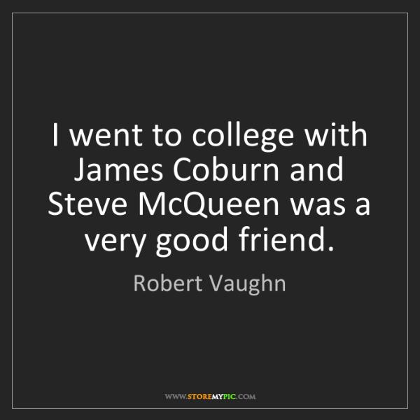 Robert Vaughn: I went to college with James Coburn and Steve McQueen...
