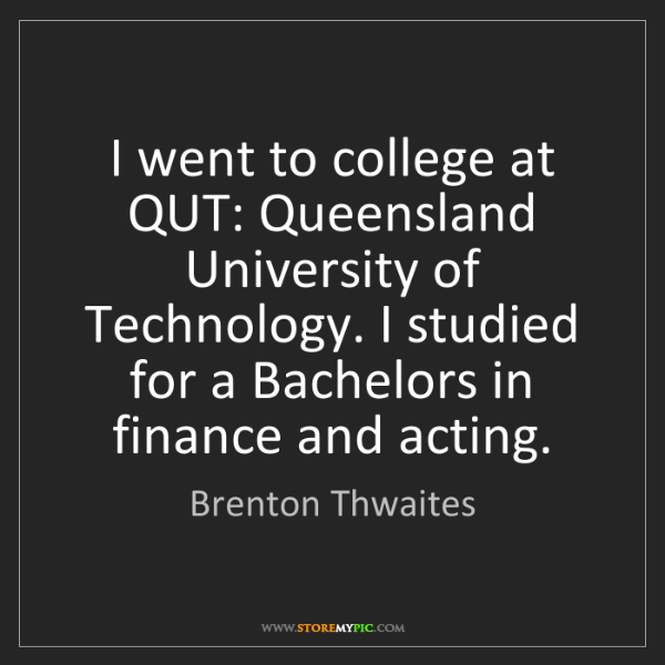 Brenton Thwaites: I went to college at QUT: Queensland University of Technology....