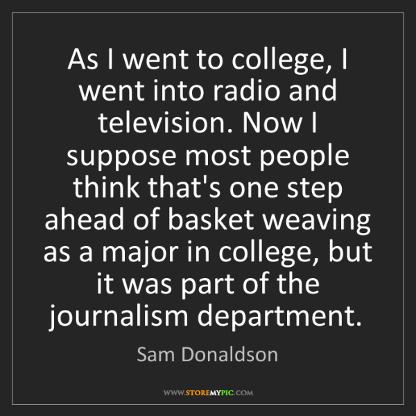 Sam Donaldson: As I went to college, I went into radio and television....