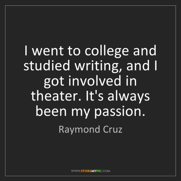 Raymond Cruz: I went to college and studied writing, and I got involved...