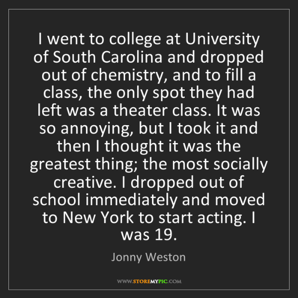 Jonny Weston: I went to college at University of South Carolina and...