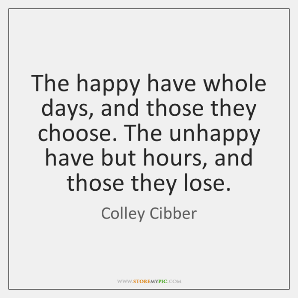 The happy have whole days, and those they choose. The unhappy have ...