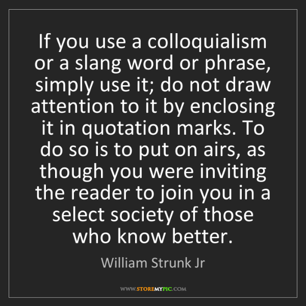 William Strunk Jr: If you use a colloquialism or a slang word or phrase,...