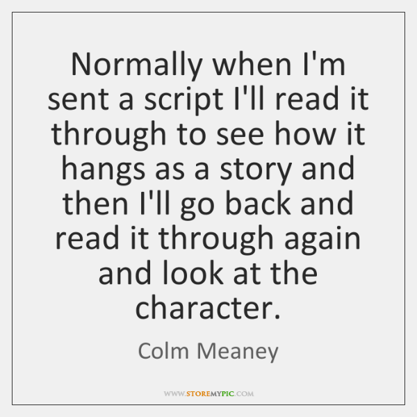 Normally when I'm sent a script I'll read it through to see ...