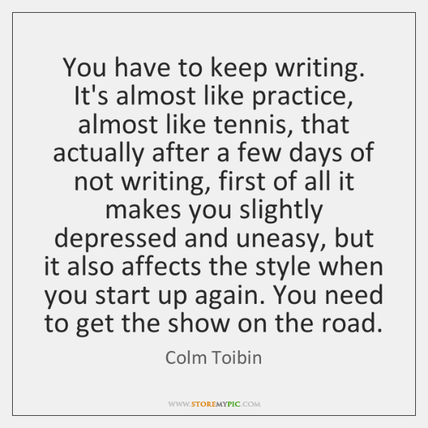 You have to keep writing. It's almost like practice, almost like tennis, ...