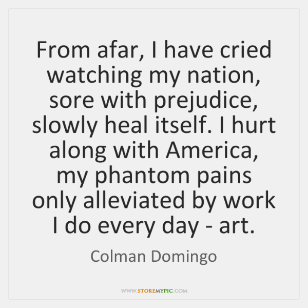 From afar, I have cried watching my nation, sore with prejudice, slowly ...