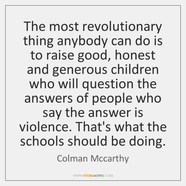 The most revolutionary thing anybody can do is to raise good, honest ...