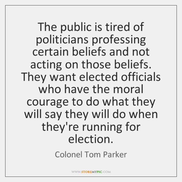 The public is tired of politicians professing certain beliefs and not acting ...