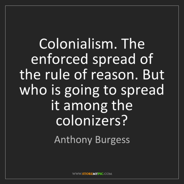 Anthony Burgess: Colonialism. The enforced spread of the rule of reason....