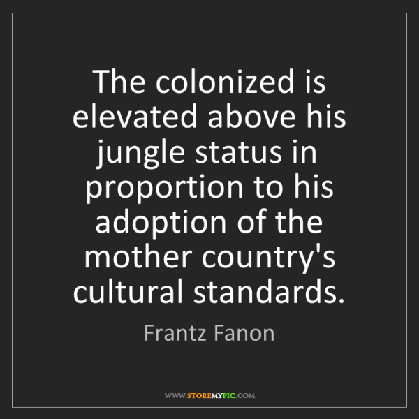 Frantz Fanon: The colonized is elevated above his jungle status in...