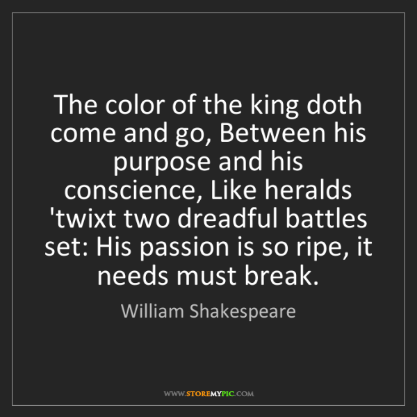William Shakespeare: The color of the king doth come and go, Between his purpose...