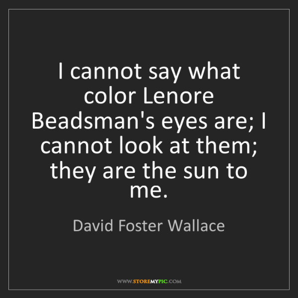 David Foster Wallace: I cannot say what color Lenore Beadsman's eyes are; I...