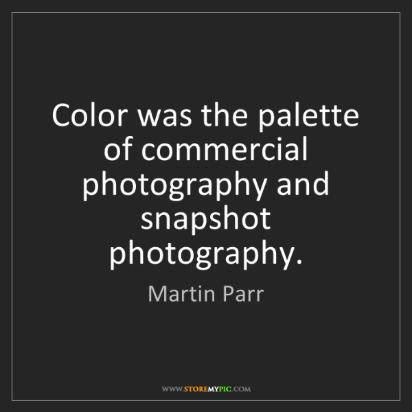 Martin Parr: Color was the palette of commercial photography and snapshot...