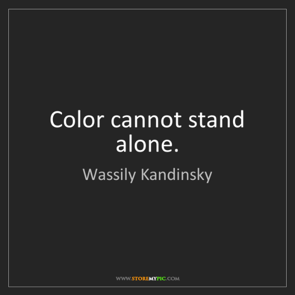 Wassily Kandinsky: Color cannot stand alone.