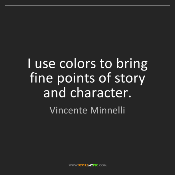 Vincente Minnelli: I use colors to bring fine points of story and character.