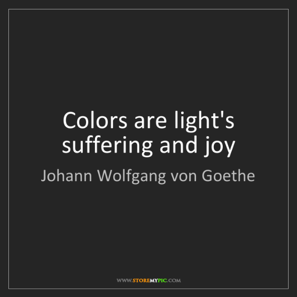 Johann Wolfgang von Goethe: Colors are light's suffering and joy