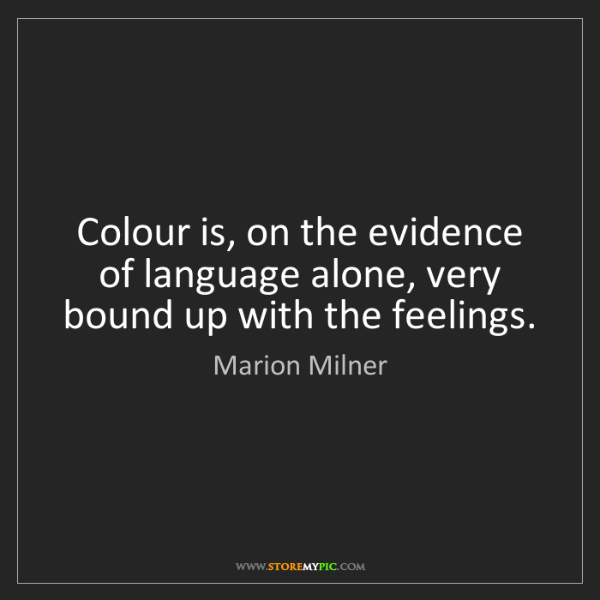 Marion Milner: Colour is, on the evidence of language alone, very bound...