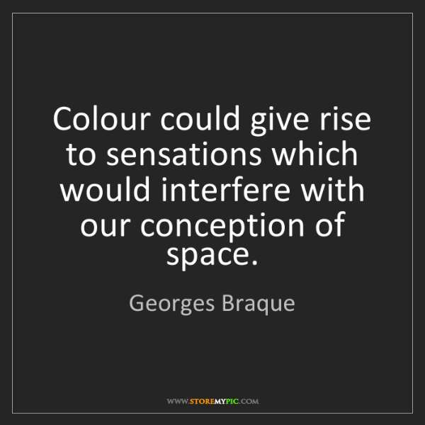 Georges Braque: Colour could give rise to sensations which would interfere...