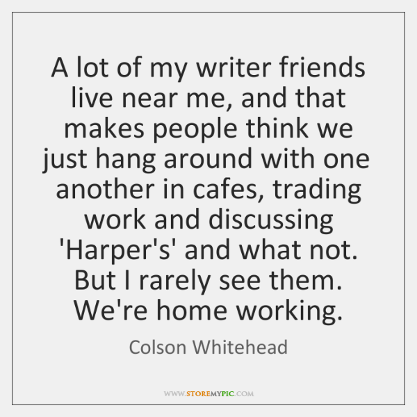 A lot of my writer friends live near me, and that makes ...