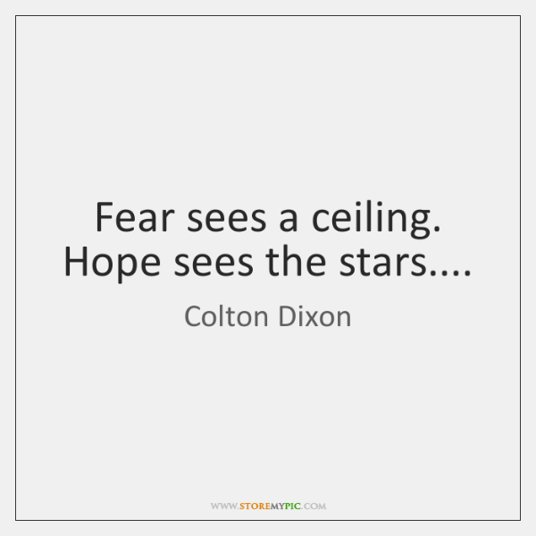 Fear sees a ceiling. Hope sees the stars....