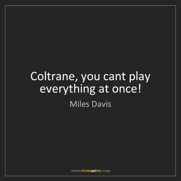 Miles Davis: Coltrane, you cant play everything at once!