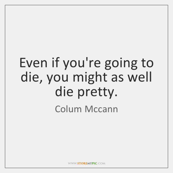 Even if you're going to die, you might as well die pretty.