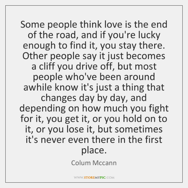 Some people think love is the end of the road, and if ...