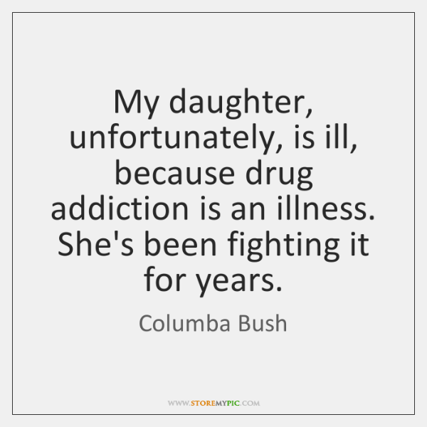 My daughter, unfortunately, is ill, because drug addiction is an illness. She's ...