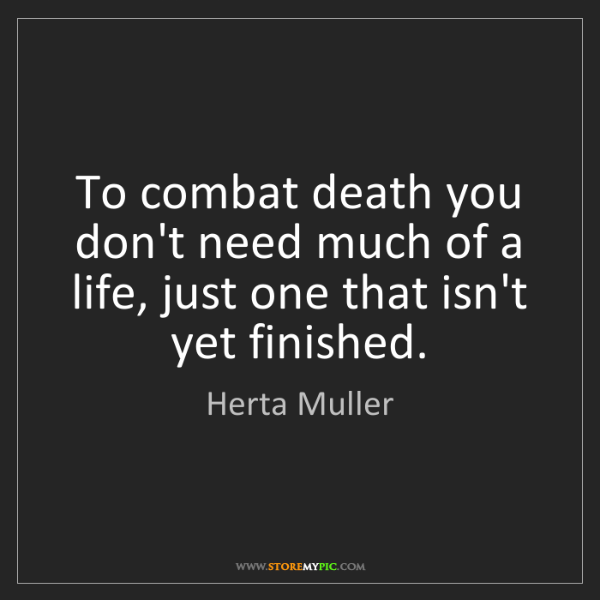 Herta Muller: To combat death you don't need much of a life, just one...