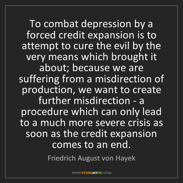 Friedrich August von Hayek: To combat depression by a forced credit expansion is...