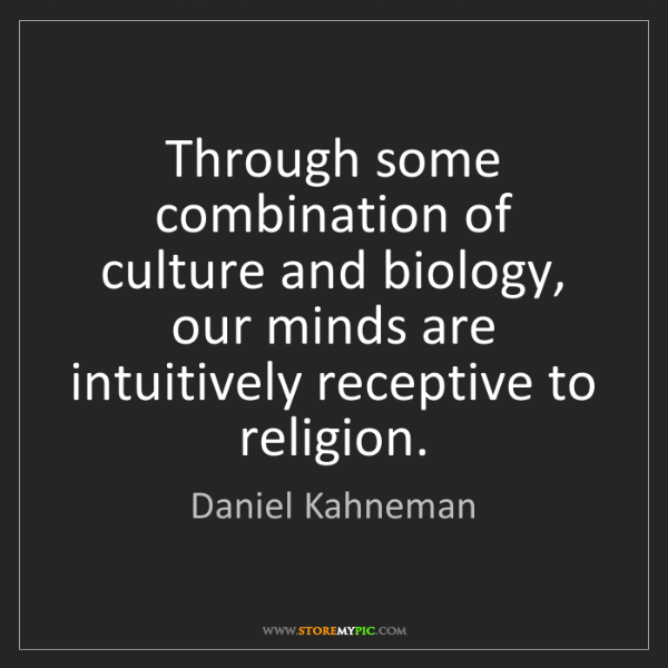 Daniel Kahneman: Through some combination of culture and biology, our...