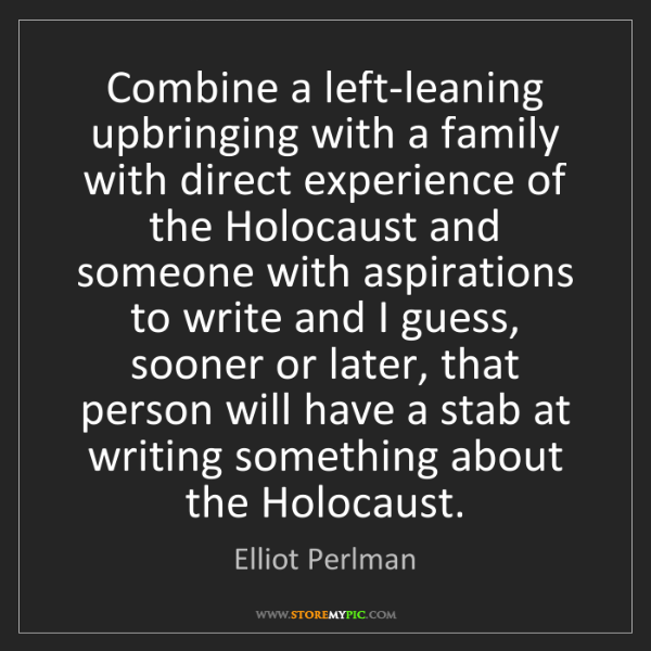 Elliot Perlman: Combine a left-leaning upbringing with a family with...
