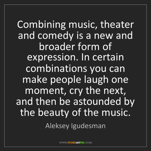 Aleksey Igudesman: Combining music, theater and comedy is a new and broader...