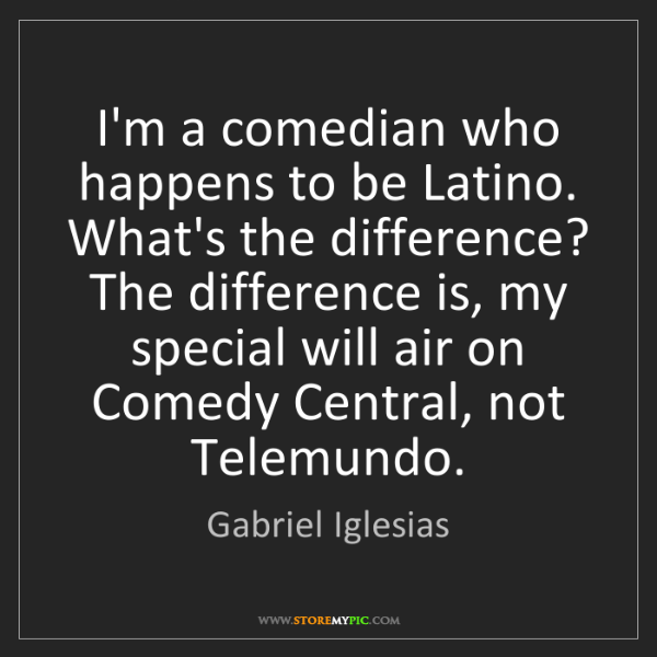 Gabriel Iglesias: I'm a comedian who happens to be Latino. What's the difference?...
