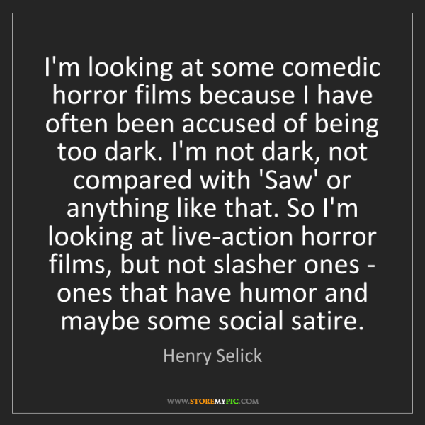 Henry Selick: I'm looking at some comedic horror films because I have...
