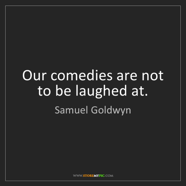 Samuel Goldwyn: Our comedies are not to be laughed at.