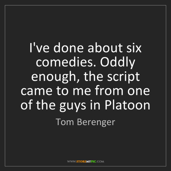 Tom Berenger: I've done about six comedies. Oddly enough, the script...