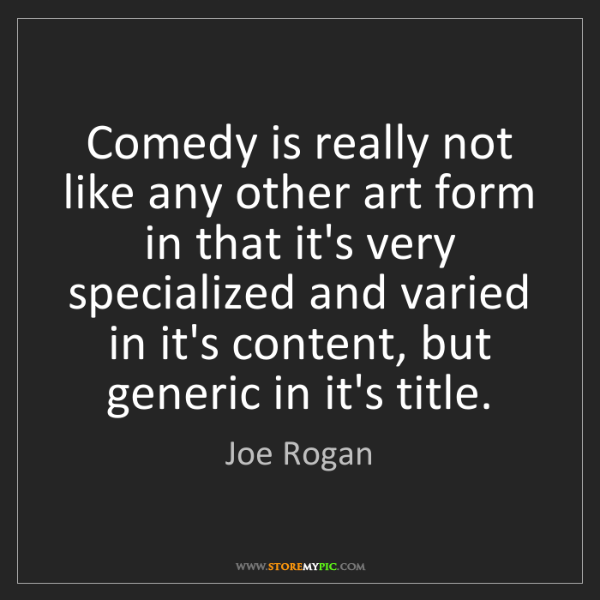Joe Rogan: Comedy is really not like any other art form in that...