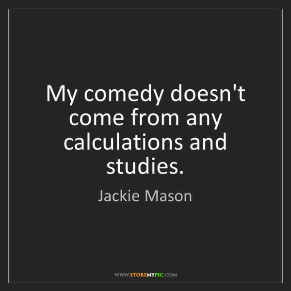 Jackie Mason: My comedy doesn't come from any calculations and studies.