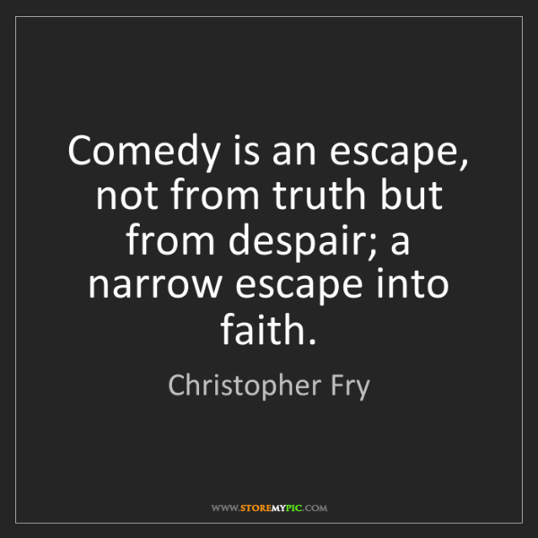 Christopher Fry: Comedy is an escape, not from truth but from despair;...