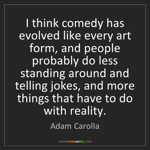 Adam Carolla: I think comedy has evolved like every art form, and people...