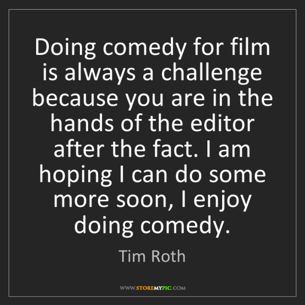Tim Roth: Doing comedy for film is always a challenge because you...