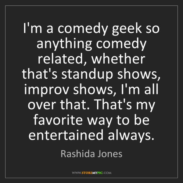 Rashida Jones: I'm a comedy geek so anything comedy related, whether...