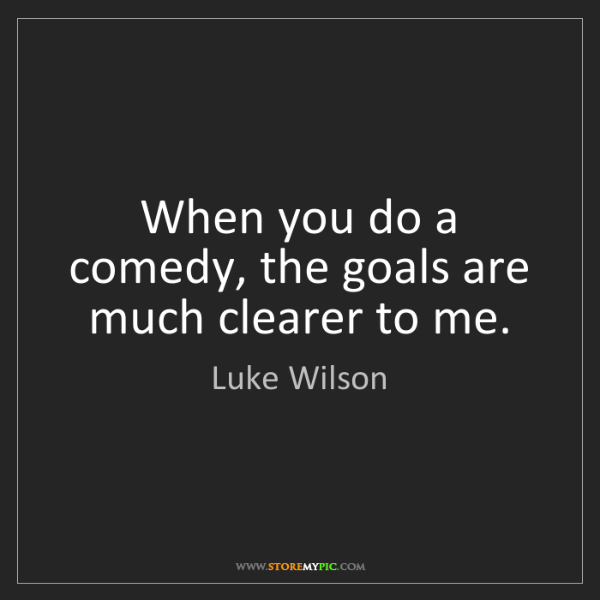Luke Wilson: When you do a comedy, the goals are much clearer to me.