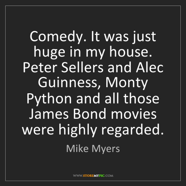 Mike Myers: Comedy. It was just huge in my house. Peter Sellers and...