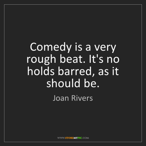 Joan Rivers: Comedy is a very rough beat. It's no holds barred, as...