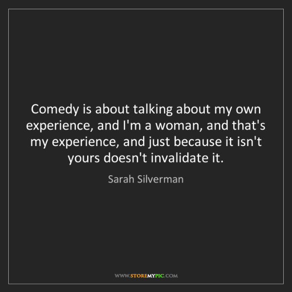 Sarah Silverman: Comedy is about talking about my own experience, and...